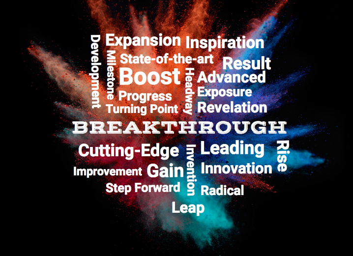 BREAKTHROUGH Breakthrough, expansion, inspiration, state-of-the-art, boost, progress, turning point, milestone,development, headway, Result, advanced, exposure, revelation, cutting-edge, improvement, gain, step forward, invention, leap, leading, innovation, radical, rise